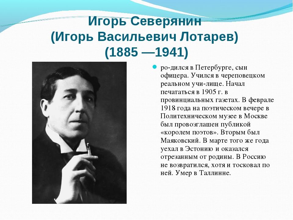 Игорь Северянин (Игорь Васильевич Лотарев) (1885 —1941) родился в Петербурге...