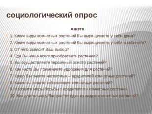 социологический опрос Анкета 1. Какие виды комнатных растений Вы выращиваете