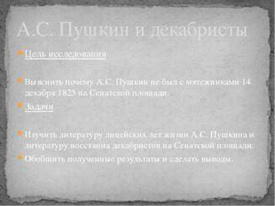 Цель исследования Выяснить почему А.С. Пушкин не был с мятежниками 14 декабря