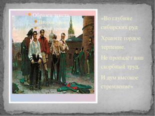 «Во глубине сибирских руд Храните гордое терпение. Не пропадёт ваш скорбный т
