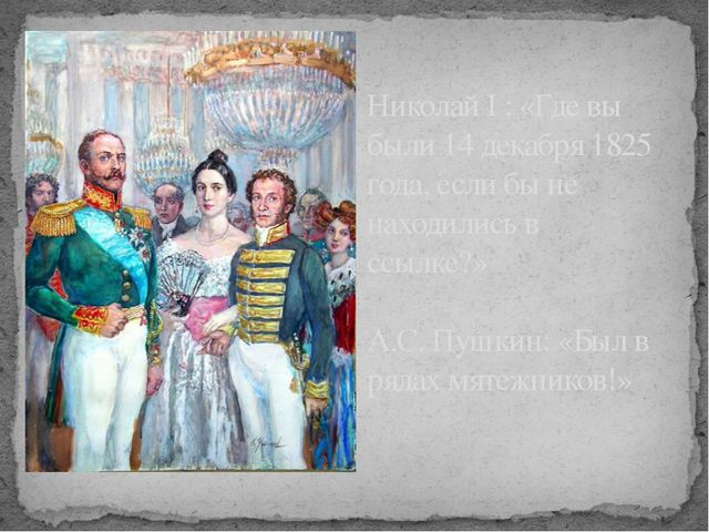 Николай I : «Где вы были 14 декабря 1825 года, если бы не находились в ссылке...