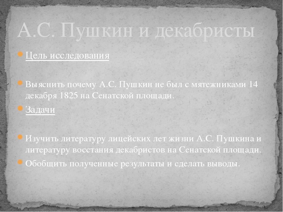 Цель исследования Выяснить почему А.С. Пушкин не был с мятежниками 14 декабря...