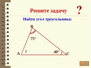 Решите задачу * Найти угол треугольника: В С А 40º 75º ? далее