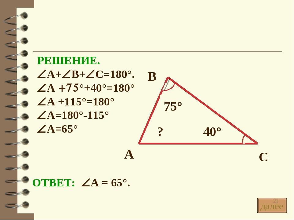 РЕШЕНИЕ. ÐА+ÐВ+ÐС=180°. ÐА +75°+40°=180° ÐА +115°=180° ÐА=180°-115° ÐА=65° ОТ...
