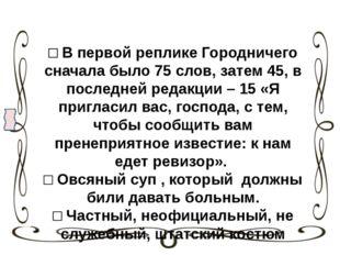 □ В первой реплике Городничего сначала было 75 слов, затем 45, в последней ре