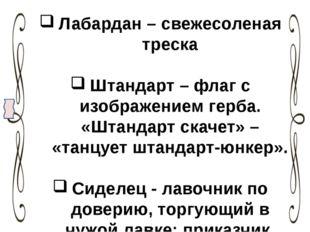 Лабардан – свежесоленая треска Штандарт – флаг с изображением герба. «Штандар