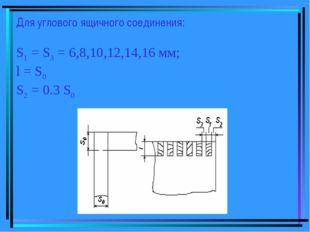 Для углового ящичного соединения: S1 = S3 = 6,8,10,12,14,16 мм; l = S0 S2 = 0