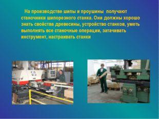 На производстве шипы и проушины получают станочники шипорезного станка. Они