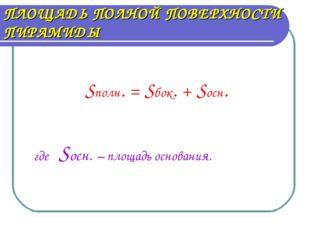 ПЛОЩАДЬ ПОЛНОЙ ПОВЕРХНОСТИ ПИРАМИДЫ Sполн. = Sбок. + Sосн. где Sосн. – площад