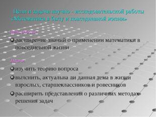 Цели и задачи научно - исследовательской работы «Математика в быту и повседн
