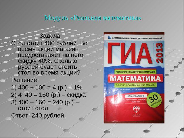 Модуль «Реальная математика» Задача. Стол стоит 400 рублей. Во время акции м...