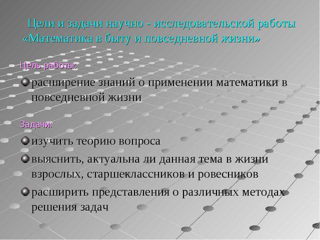 Цели и задачи научно - исследовательской работы «Математика в быту и повседн...