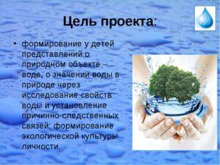 Цель проекта: формирование у детей представлений о природном объекте – воде,