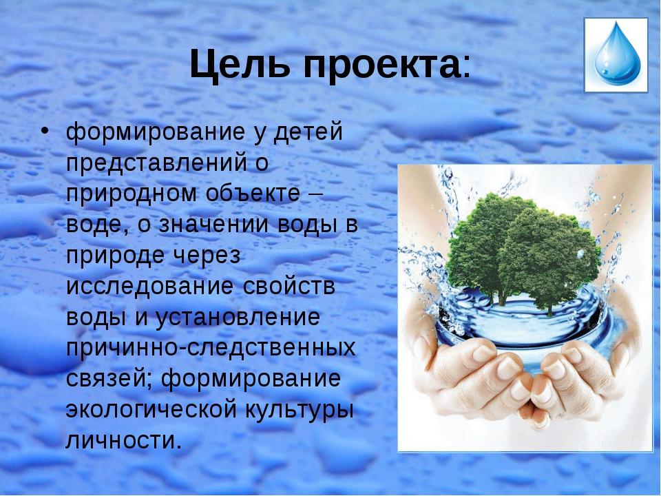 Цель проекта: формирование у детей представлений о природном объекте – воде,...