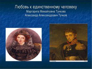 Любовь к единственному человеку Маргарита Михайловна Тучкова Александр Алекса
