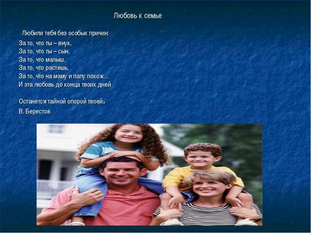 Любовь к семье Любили тебя без особых причин: За то, что ты – внук, За то, ч...