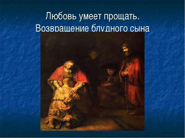 Любовь умеет прощать. Возвращение блудного сына