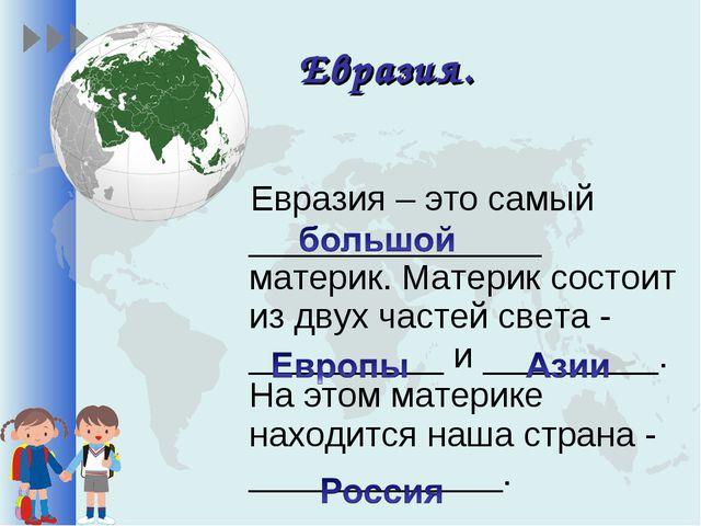 Евразия. Евразия – это самый _______________ материк. Материк состоит из двух...