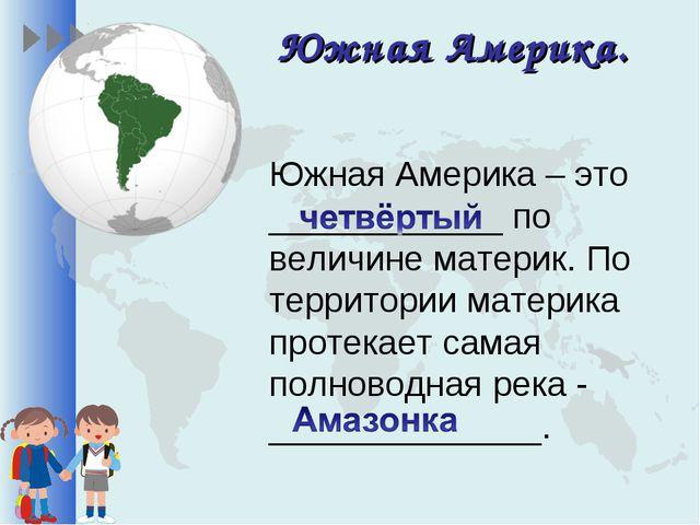 Южная Америка. Южная Америка – это ____________ по величине материк. По терри...