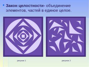Закон целостности- объединение элементов, частей в единое целое. рисунок 1 ри