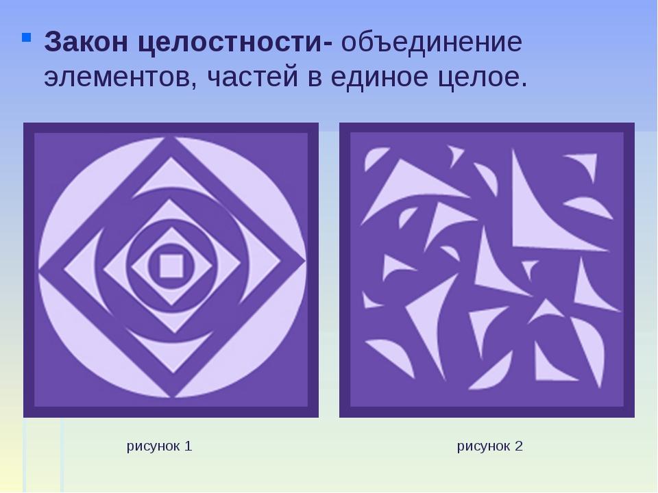 Закон целостности- объединение элементов, частей в единое целое. рисунок 1 ри...