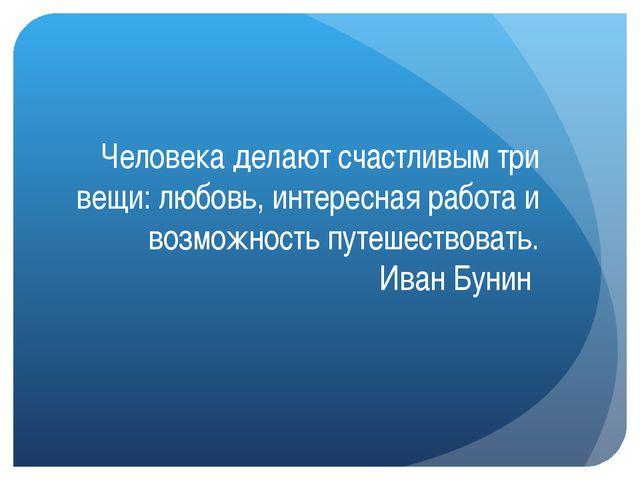 Человека делают счастливым три вещи: любовь, интересная работа и возможность...