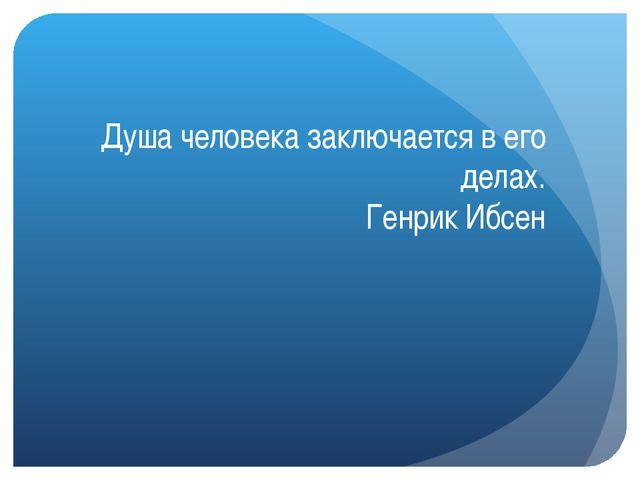 Душа человека заключается в его делах. Генрик Ибсен