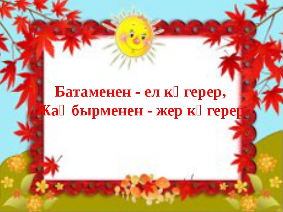 Батаменен - ел көгерер, Жаңбырменен - жер көгерер.