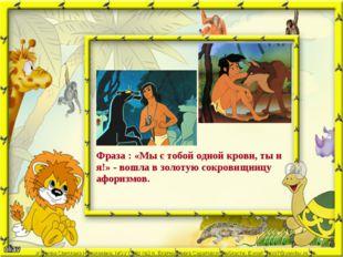 Фраза : «Мы с тобой одной крови, ты и я!» - вошла в золотую сокровищницу афор