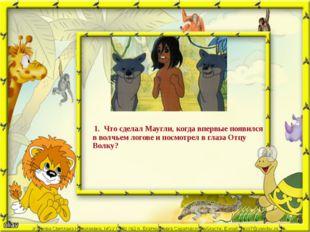1. Что сделал Маугли, когда впервые появился в волчьем логове и посмотрел в