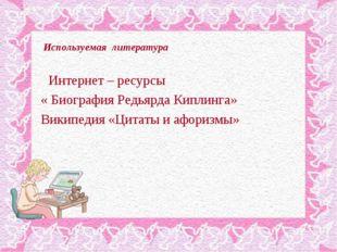 Используемая литература Интернет – ресурсы « Биография Редьярда Киплинга» Ви