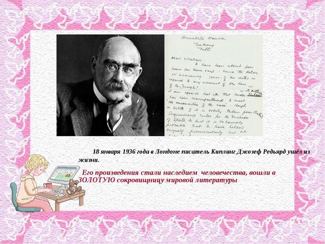 18 января 1936 года в Лондоне писатель Киплинг Джозеф Редьярд ушёл из жизни....