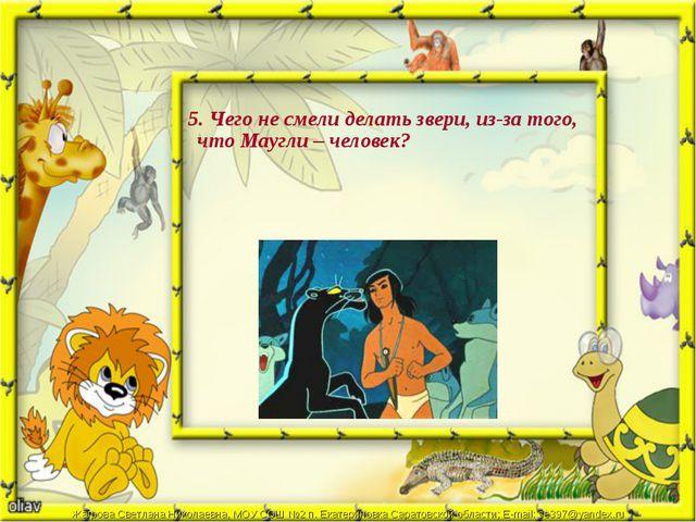 5. Чего не смели делать звери, из-за того, что Маугли – человек? Жагрова Све...