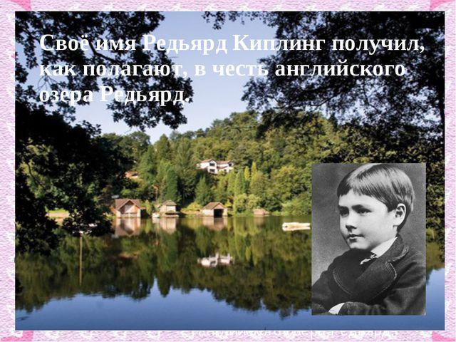 Своё имя Редьярд Киплинг получил, как полагают, в честь английского озера Ре...