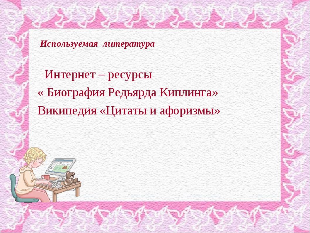 Используемая литература Интернет – ресурсы « Биография Редьярда Киплинга» Ви...