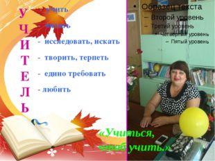 - учить - читать - исследовать,искать - творить,терпеть - едино требовать