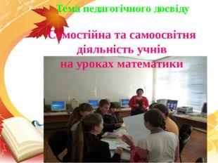Самостійна та самоосвітня діяльність учнів на уроках математики Тема педагогі