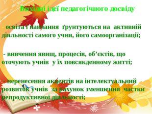 - освіта і навчання ґрунтуються на активній діяльності самого учня, його само