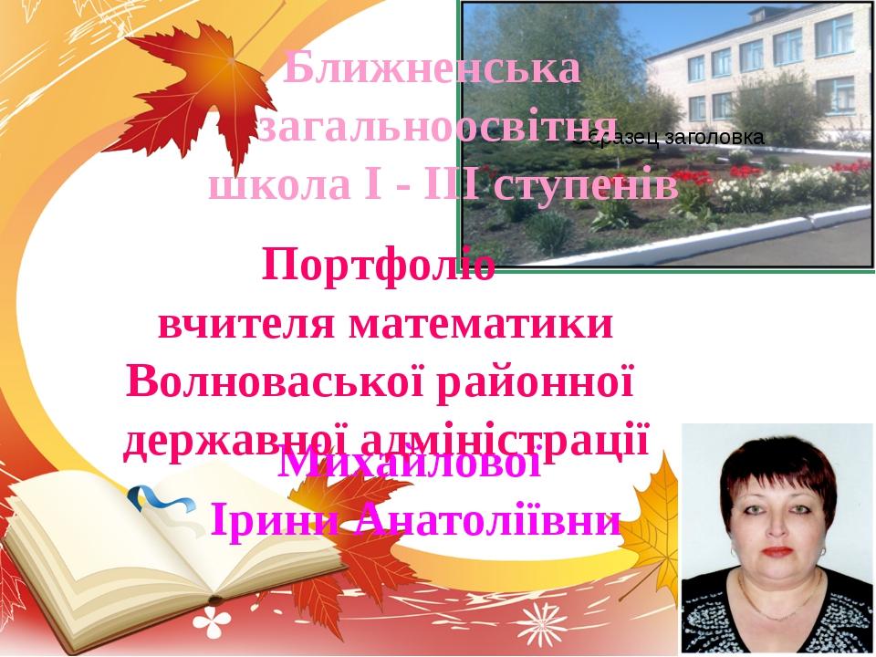 Ближненська загальноосвітня школа I - III ступенів Михайлової Ірини Анатоліїв...
