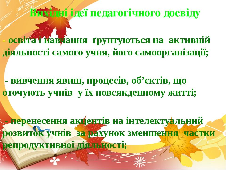 - освіта і навчання ґрунтуються на активній діяльності самого учня, його само...