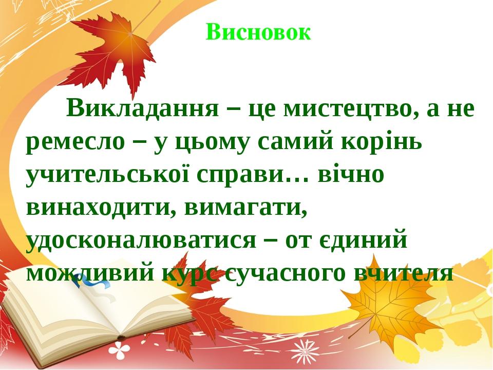 Викладання – це мистецтво, а не ремесло – у цьому самий корінь учительської...