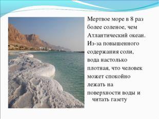 Мертвое море в 8 раз более соленое, чем Атлантический океан. Из-за повышенно