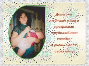 Дома она любящая мама и прекрасная трудолюбивая хозяйка. Я очень люблю свою м