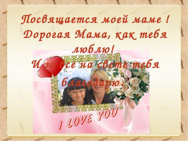 Посвящается моей маме ! Дорогая Мама, как тебя люблю! И за все на свете тебя...