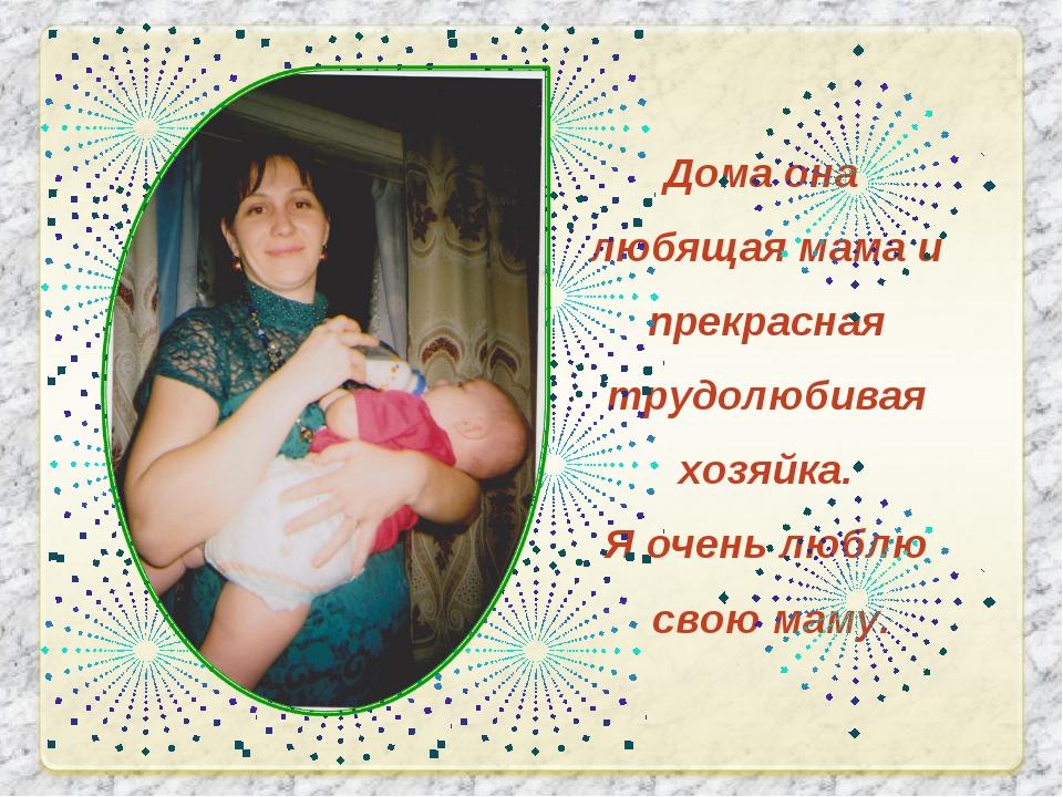 Дома она любящая мама и прекрасная трудолюбивая хозяйка. Я очень люблю свою м...