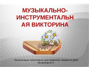 МУЗЫКАЛЬНО-ИНСТРУМЕНТАЛЬНАЯ ВИКТОРИНА Презентацию подготовила преподаватель У