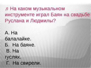 ♫На каком музыкальном инструменте играл Баян на свадьбе Руслана и Людмилы? А