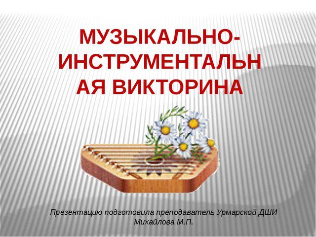 МУЗЫКАЛЬНО-ИНСТРУМЕНТАЛЬНАЯ ВИКТОРИНА Презентацию подготовила преподаватель У...