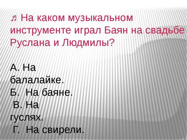 ♫На каком музыкальном инструменте играл Баян на свадьбе Руслана и Людмилы? А...