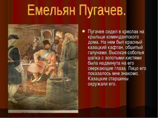 Пугачев сидел в креслах на крыльце комендантского дома. На нем был красный ка